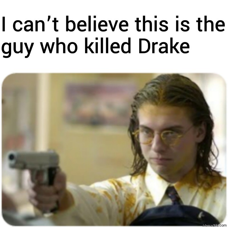I cant believe this is the guy who killed Drake meme
