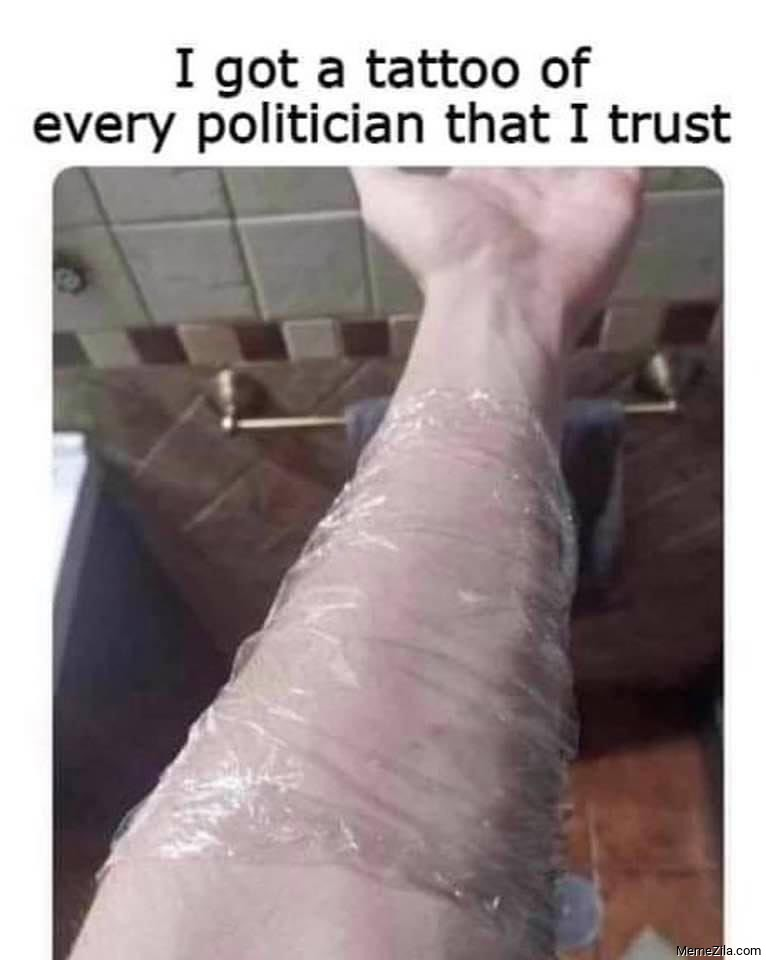 I got a tattoo of every politician that I trust meme