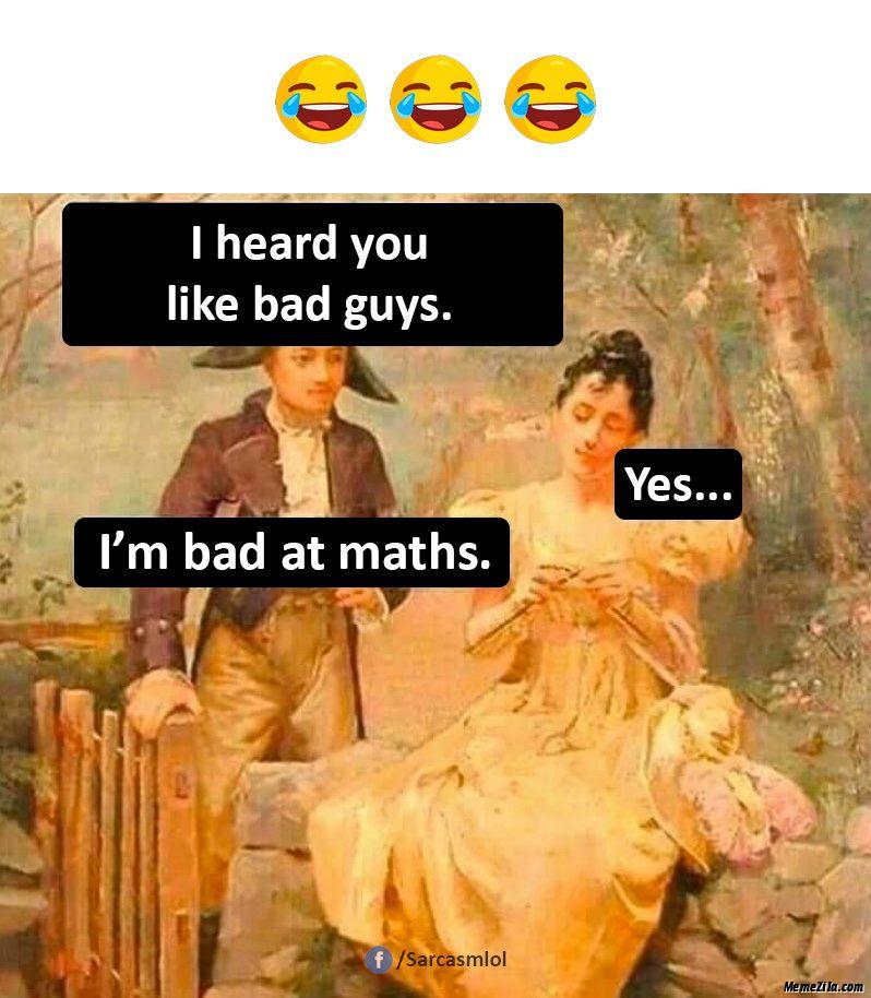 I heard you like bad guys Yes I am bad at maths meme