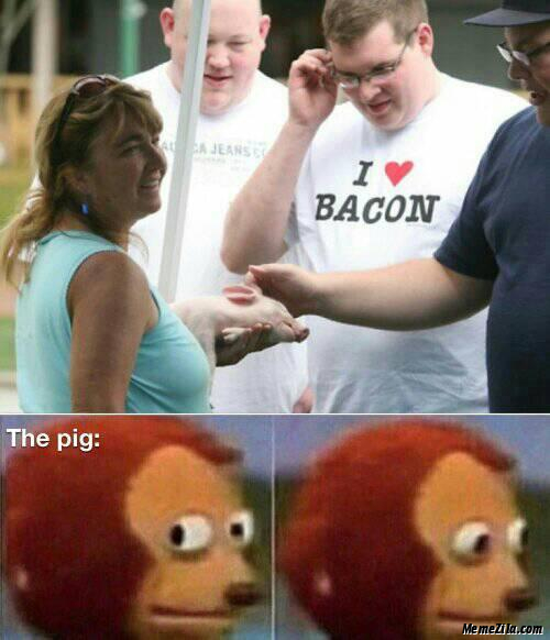 I love bacon Meanwhile the pig meme