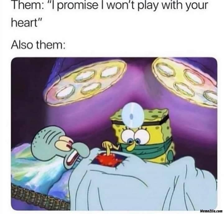 I promise I wont play with your heart also them meme