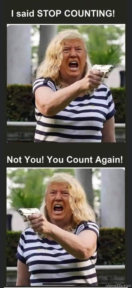 I said stop counting Not you You count again meme