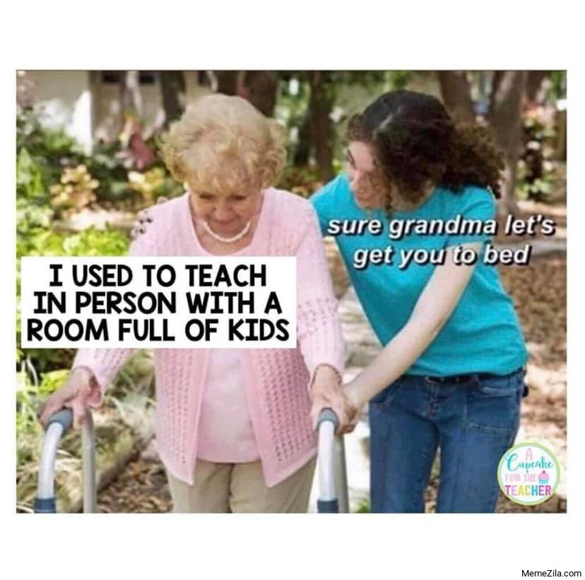 I used to teach in person with a room full of kids Sure grandma lets get you to bed meme