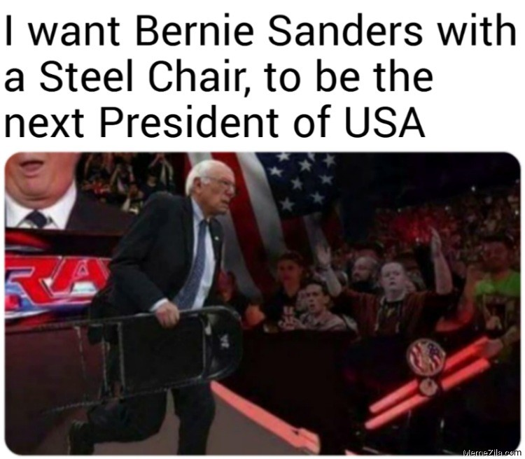 I want Bernie Sanders with a Steel Chair to be the next President of USA meme
