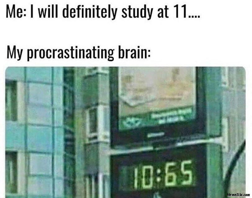 I will definitely study at 11 My procrastinating brain 10:65 meme