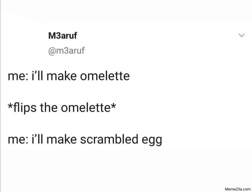 I will make omelette Flips the omelette I will make scrambled egg meme
