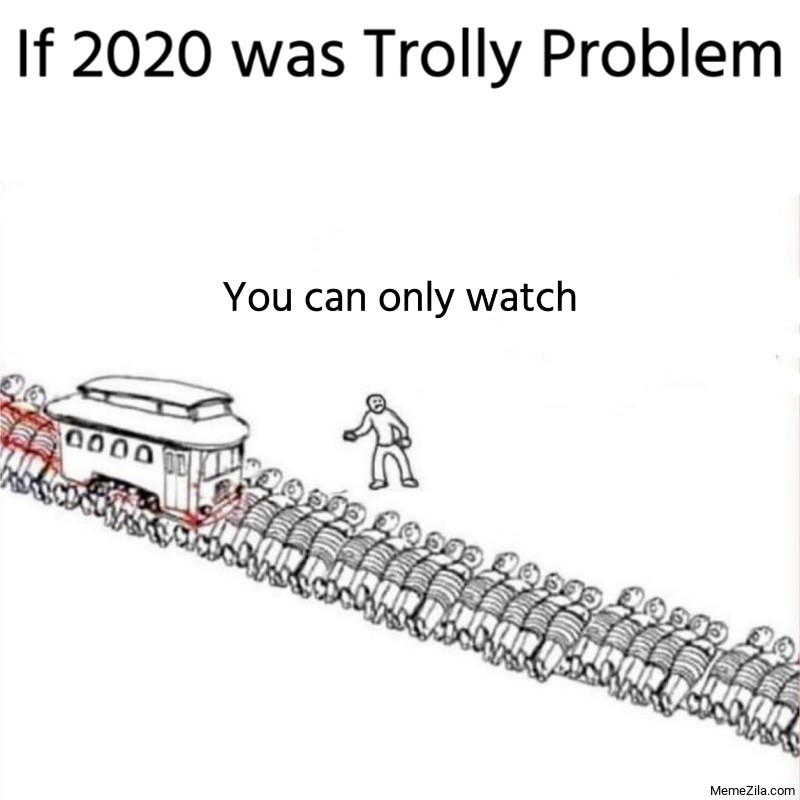 If 2020 was trolly problem You can only watch meme