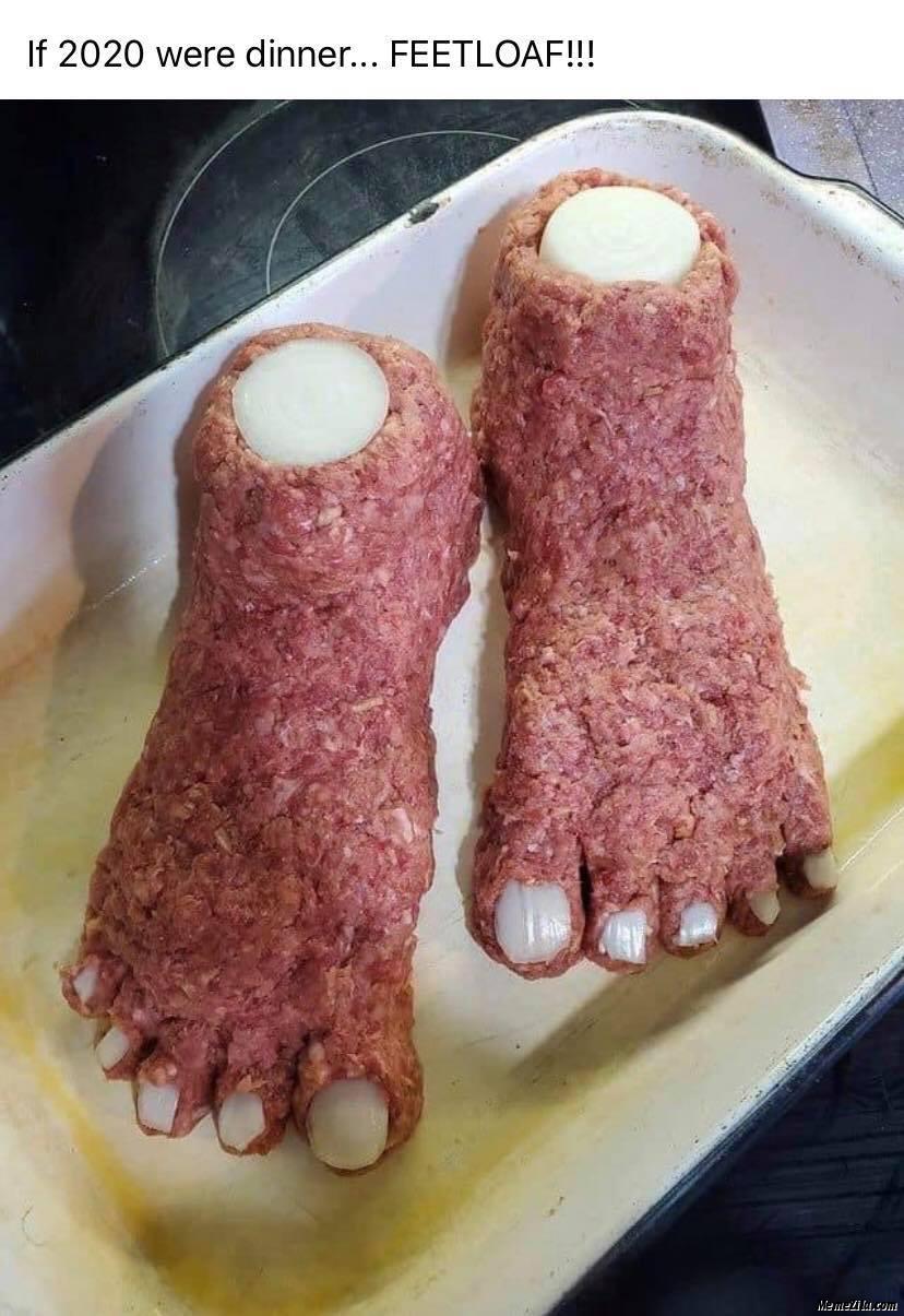 If 2020 were dinner Feetloaf meme