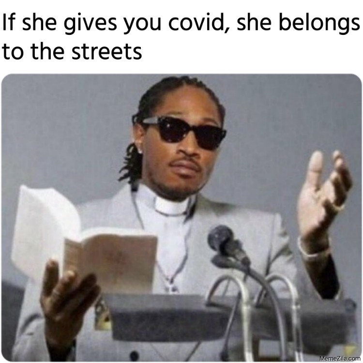 If she gives you covid she belongs to the streets meme