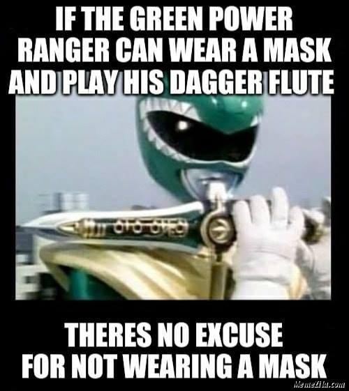 If the green power ranger can wear a mask and play his dagger flute Theres no excuse for not wearing a mask meme