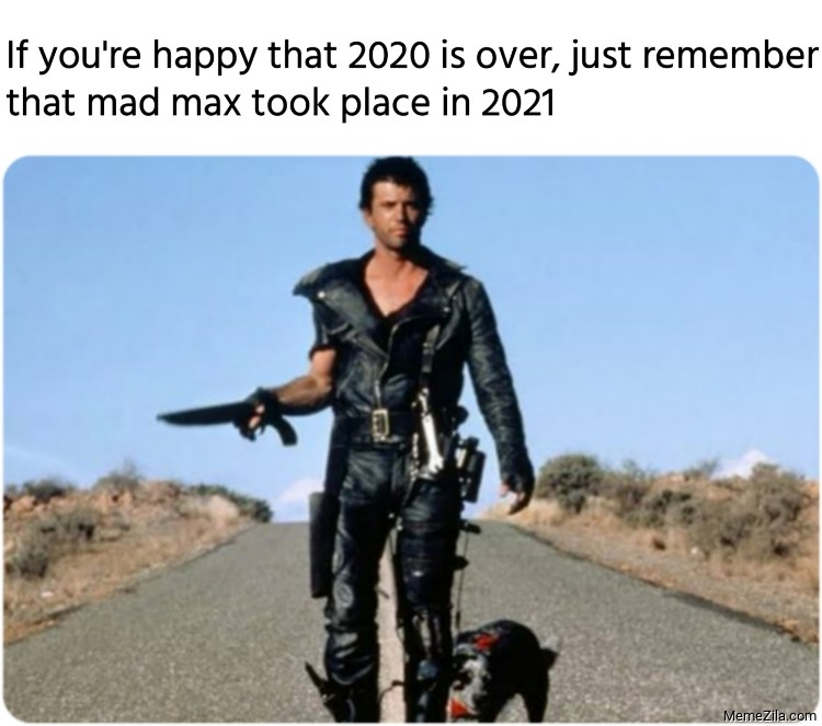 If you are happy that 2020 is over just remember that mad max took place in 2021 meme