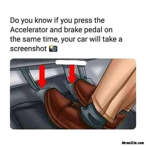 If you press accelerator and brake pedal on the same time Your car will  take a screenshot meme - MemeZila.com