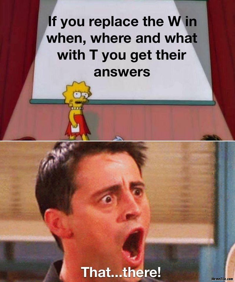 If you replace the W in when where and what with T you get their answers That There meme