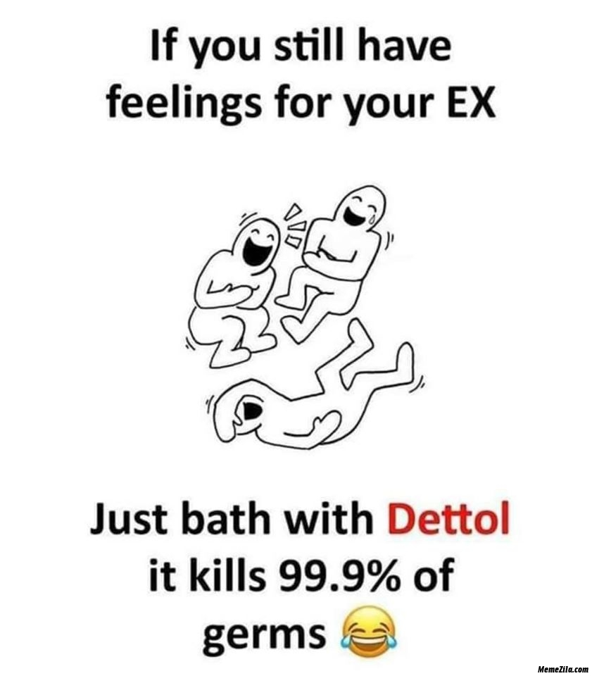 If you still have feelings with your ex just bath with dettol meme