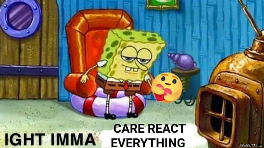 Ight imma care react everything meme