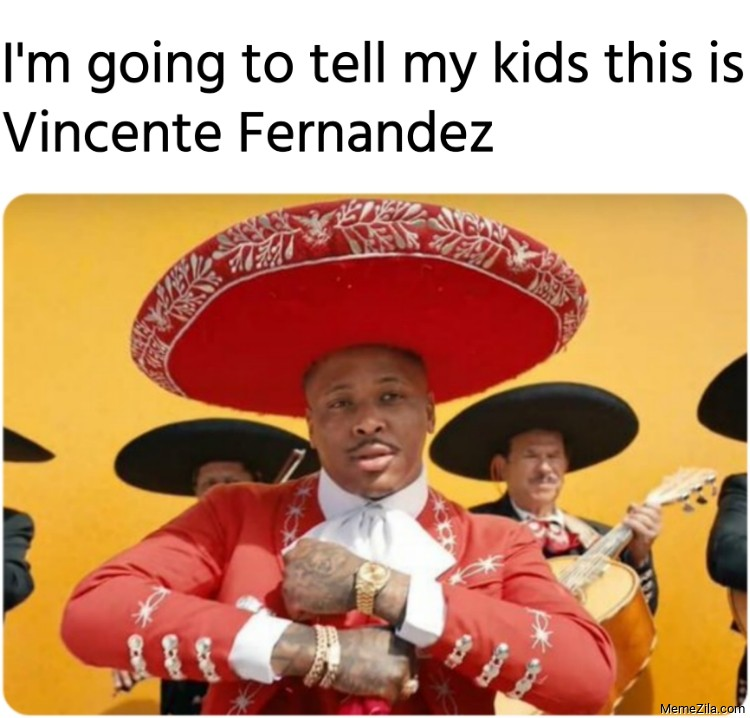 Im going to tell my kids this is Vincente Fernandez meme