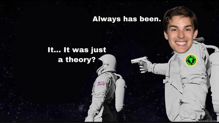 It was just a theory Always has been meme