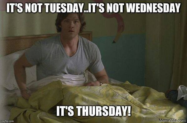 Its not tuesday Its not wednesday Its Thursday meme
