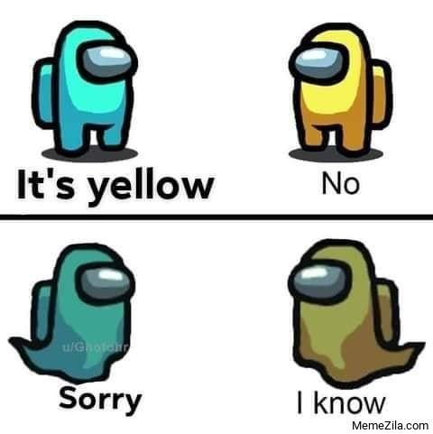 Its yellow No Sorry I know meme
