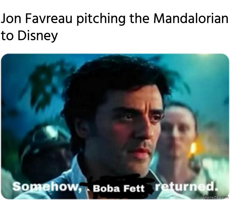 Jon Favreau pitching the Mandalorian to Disney Somehow Boba Fett returned meme