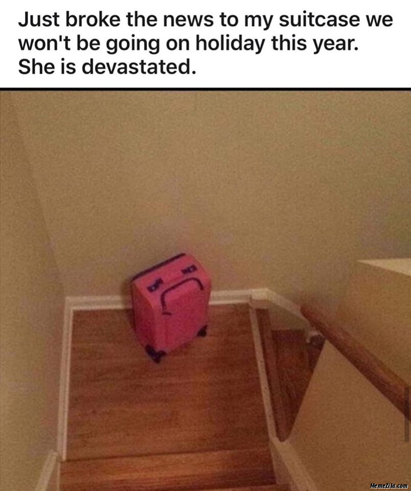 Just broke the news to my suitcase We wont be going on holiday this year She was devastated meme