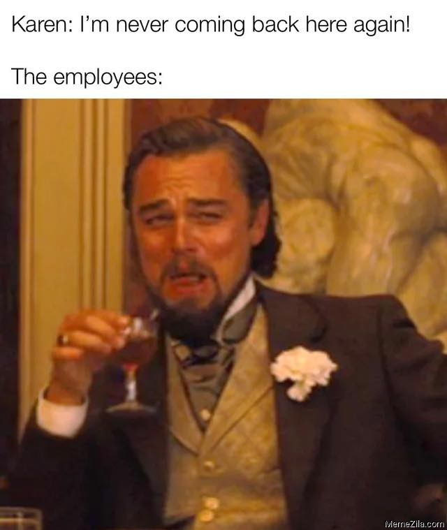 Karen I am never coming back here again Meanwhile employees meme