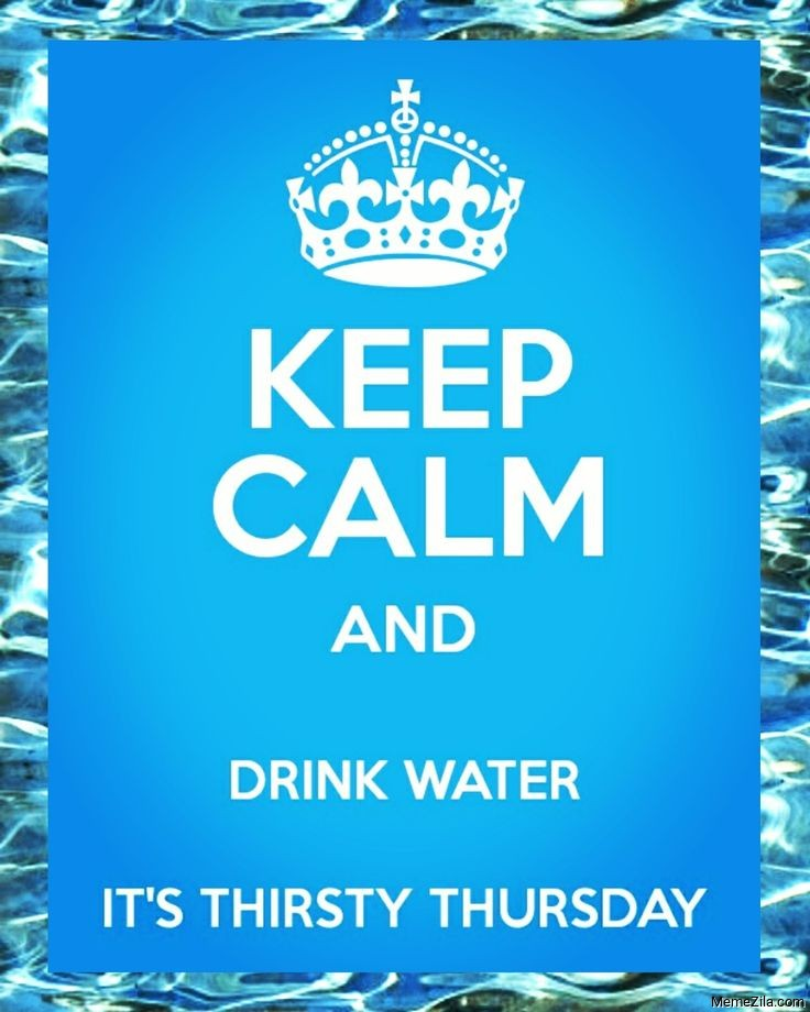 Keep calm and drink water Its thirsty thursday meme