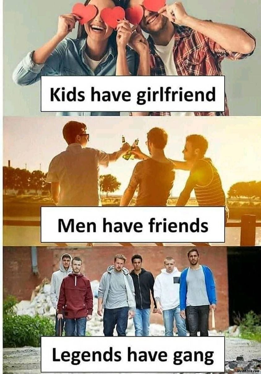 Kids have girlfriend men have friends legends have gang meme