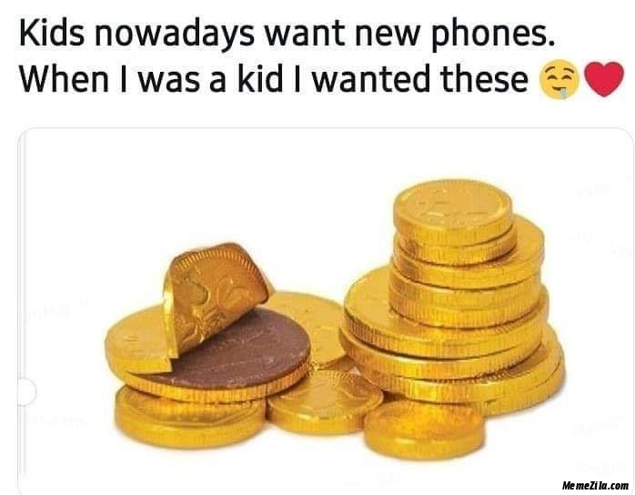 Kids nowadays want new phones When I was a kid I wanted this meme