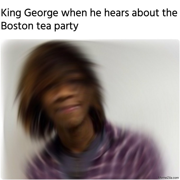 King George when he hears about the Boston tea party meme