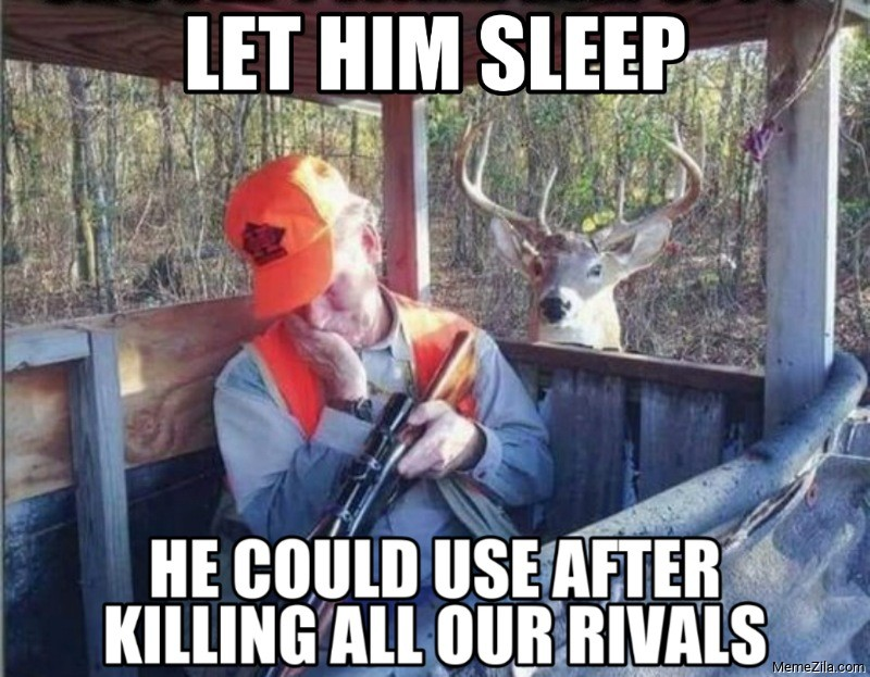Let him sleep he could use after killing all our rivals meme