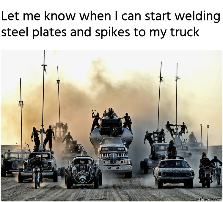 Let me know when I can start welding steel plates and spikes to my truck meme