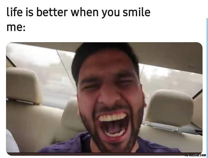 Life is better when you smile Meanwhile me meme