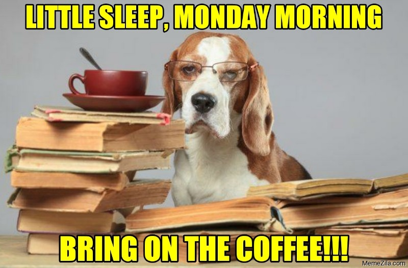 Little sleep monday morning Bring on the coffee meme