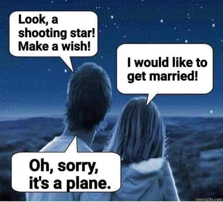 Look a shooting star make a wish I would like to get married Oh sorry its a plane meme