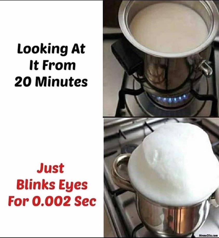 Looking at milk from 20 minutes just blink eyes for 0.002 sec meme