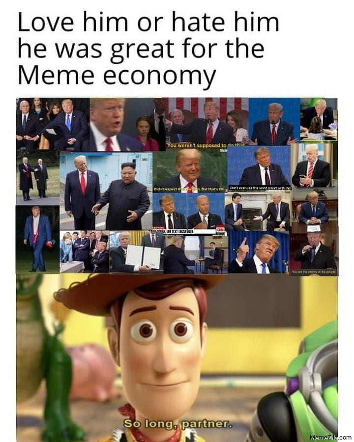 Love him or hate him he was a great for meme economy So long partner meme