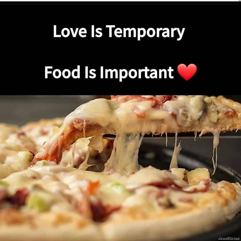 Love is temporary Food is important meme