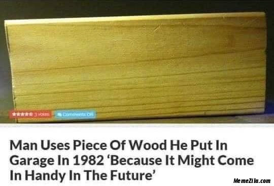 Man uses piece of wood he put in garage in 1982 Because it might come in handy in the future meme