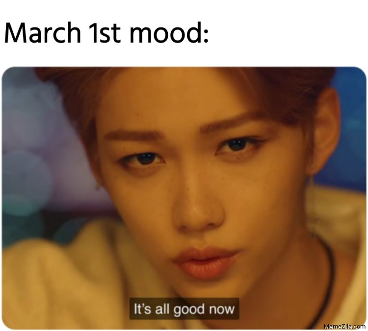 March 1st mood Its all good now meme