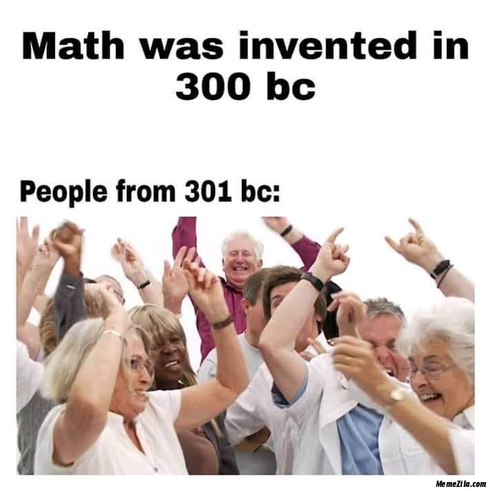 Math was invented in 300 BC People from 301 BC meme