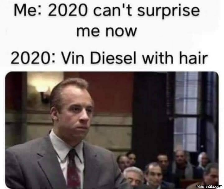 Me 2020 cant surprise me anymore Meanwhile 2020 Vin Diesel with hair meme