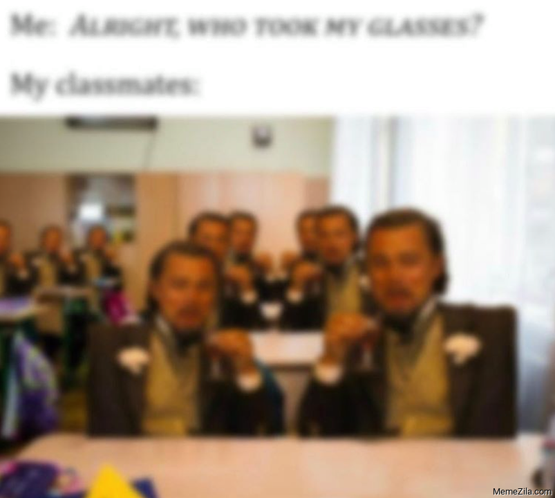 Me Alright who took my glasses  Meanwhile my classmates meme