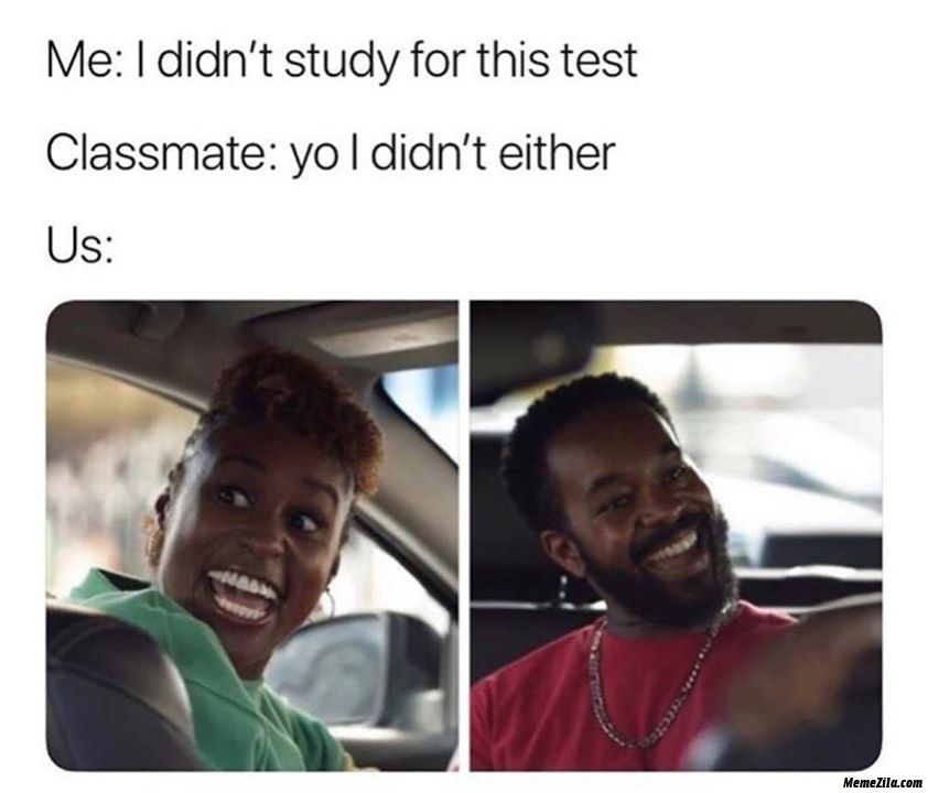 Me I didnt study for this test Classmate yo I didnt either Meanwhile us meme