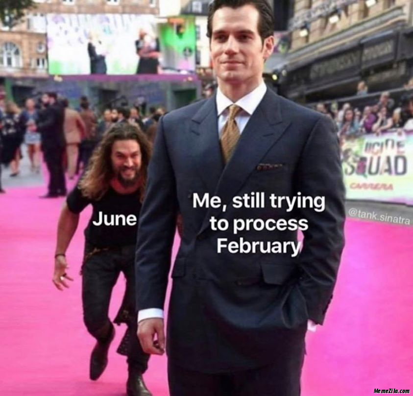 Me Still trying to process february Meanwhile june meme