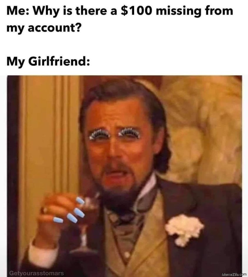 Me Why is there a $100 missing from my account Meanwhile my girlfriend meme