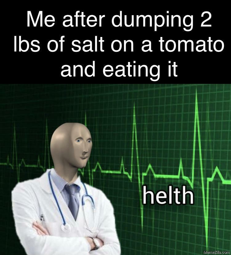 Me after dumping 2 lbs of salt on a tomato and eating it Helth meme