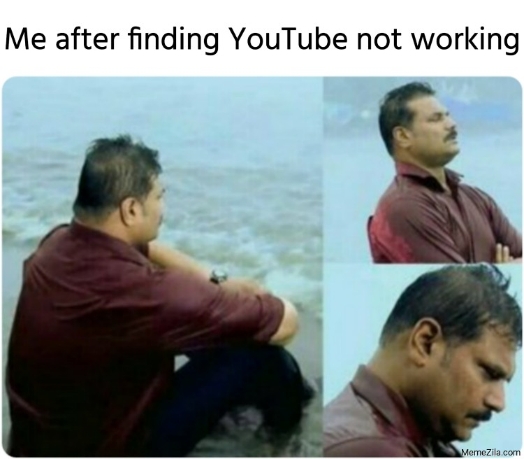 Me after finding youtube not working meme