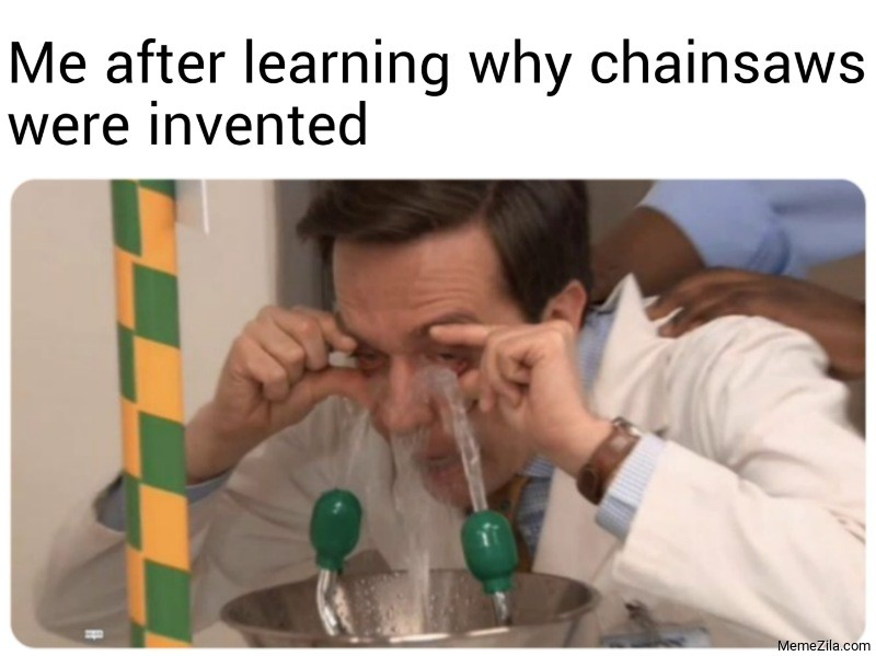 Me after learning why chainsaws were invented meme
