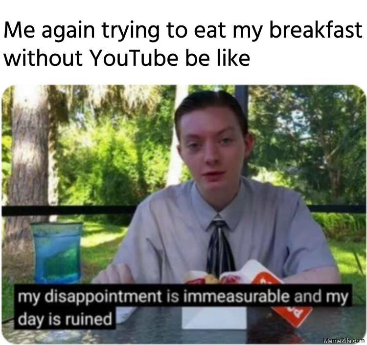 Me again trying to eat my breakfast without YouTube be like meme